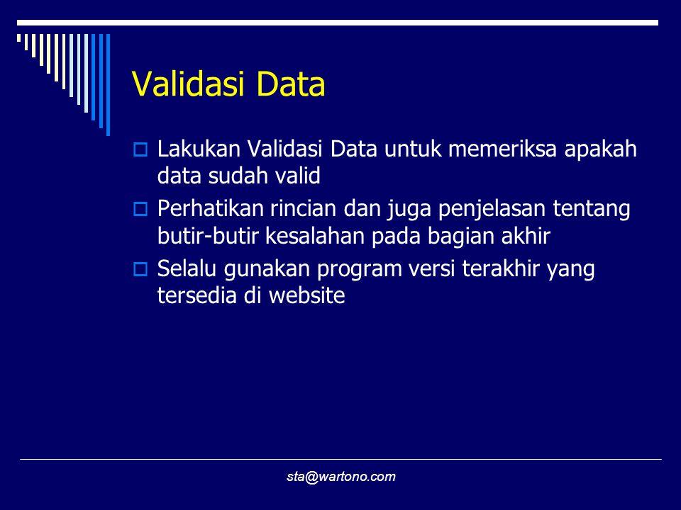 sta@wartono.com Validasi Data  Lakukan Validasi Data untuk memeriksa apakah data sudah valid  Perhatikan rincian dan juga penjelasan tentang butir-butir kesalahan pada bagian akhir  Selalu gunakan program versi terakhir yang tersedia di website