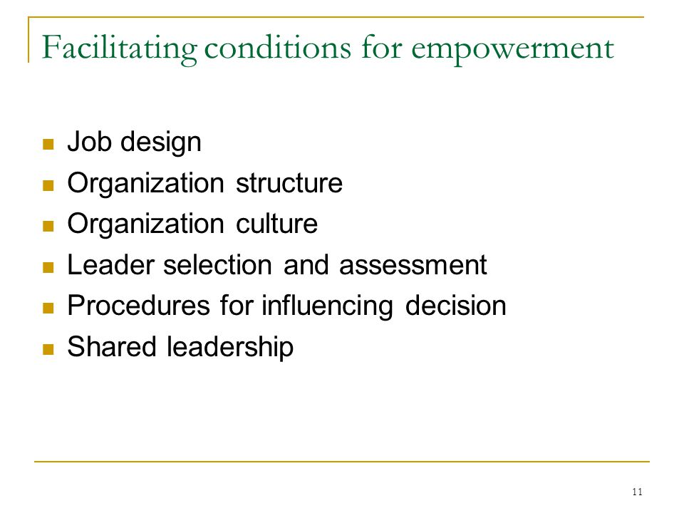 11 Facilitating conditions for empowerment Job design Organization structure Organization culture Leader selection and assessment Procedures for influ