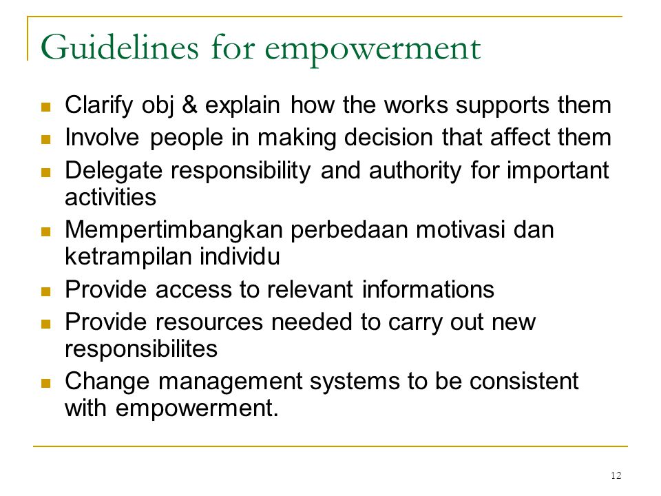 12 Guidelines for empowerment Clarify obj & explain how the works supports them Involve people in making decision that affect them Delegate responsibi