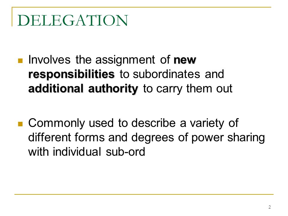 2 DELEGATION new responsibilities additional authority Involves the assignment of new responsibilities to subordinates and additional authority to car