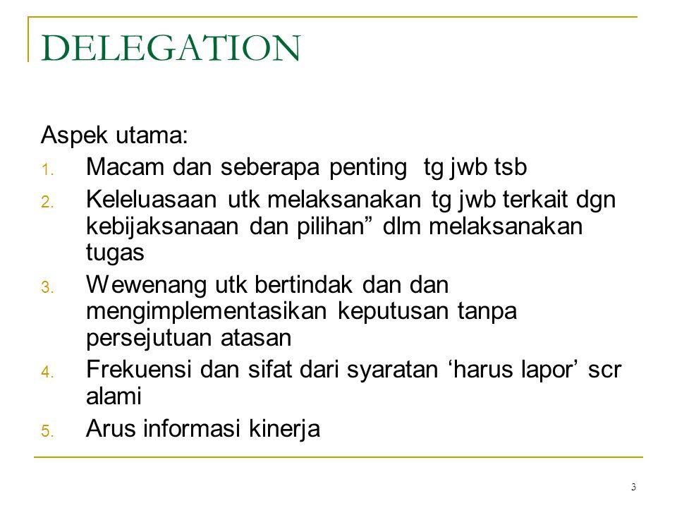 """3 DELEGATION Aspek utama: 1. Macam dan seberapa penting tg jwb tsb 2. Keleluasaan utk melaksanakan tg jwb terkait dgn kebijaksanaan dan pilihan"""" dlm m"""