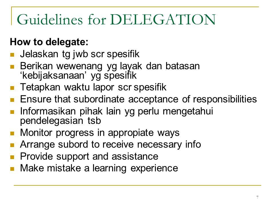 7 Guidelines for DELEGATION How to delegate: Jelaskan tg jwb scr spesifik Berikan wewenang yg layak dan batasan 'kebijaksanaan' yg spesifik Tetapkan w