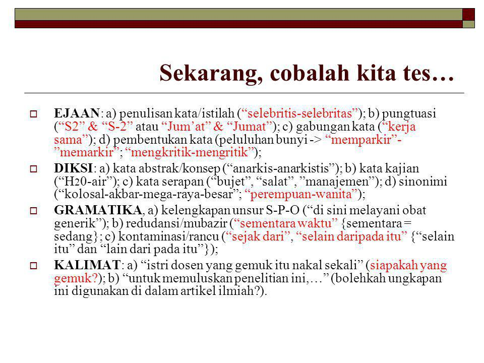  EJAAN: a) penulisan kata/istilah ( selebritis-selebritas ); b) pungtuasi ( S2 & S-2 atau Jum'at & Jumat ); c) gabungan kata ( kerja sama ); d) pembentukan kata (peluluhan bunyi -> memparkir - memarkir ; mengkritik-mengritik );  DIKSI: a) kata abstrak/konsep ( anarkis-anarkistis ); b) kata kajian ( H 2 0-air ); c) kata serapan ( bujet , salat , manajemen ); d) sinonimi ( kolosal-akbar-mega-raya-besar ; perempuan-wanita );  GRAMATIKA, a) kelengkapan unsur S-P-O ( di sini melayani obat generik ); b) redudansi/mubazir ( sementara waktu {sementara = sedang}; c) kontaminasi/rancu ( sejak dari , selain daripada itu { selain itu dan lain dari pada itu });  KALIMAT: a) istri dosen yang gemuk itu nakal sekali (siapakah yang gemuk?); b) untuk memuluskan penelitian ini,… (bolehkah ungkapan ini digunakan di dalam artikel ilmiah?).