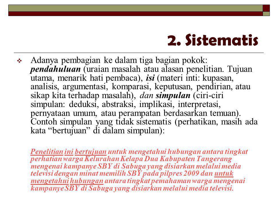 2. Sistematis  Adanya pembagian ke dalam tiga bagian pokok: pendahuluan (uraian masalah atau alasan penelitian. Tujuan utama, menarik hati pembaca),
