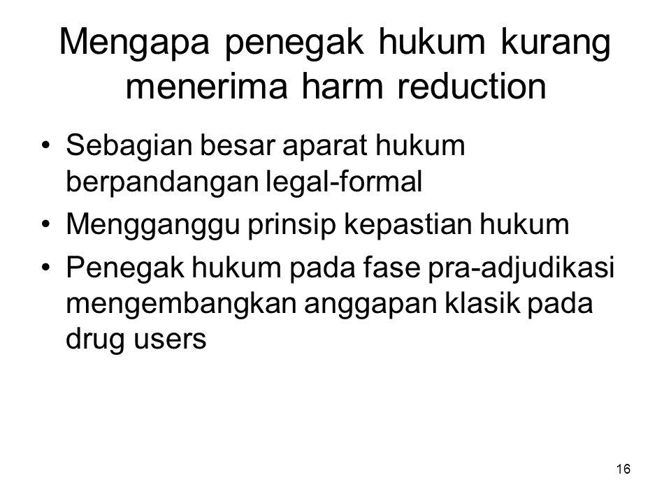 16 Mengapa penegak hukum kurang menerima harm reduction Sebagian besar aparat hukum berpandangan legal-formal Mengganggu prinsip kepastian hukum Penegak hukum pada fase pra-adjudikasi mengembangkan anggapan klasik pada drug users