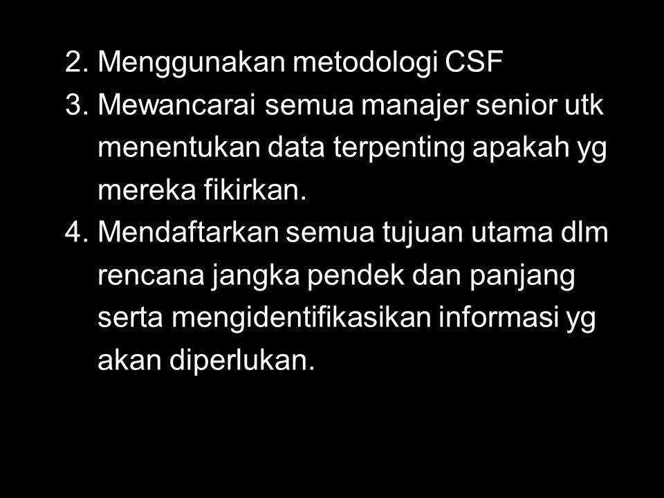 2. Menggunakan metodologi CSF 3. Mewancarai semua manajer senior utk menentukan data terpenting apakah yg mereka fikirkan. 4. Mendaftarkan semua tujua