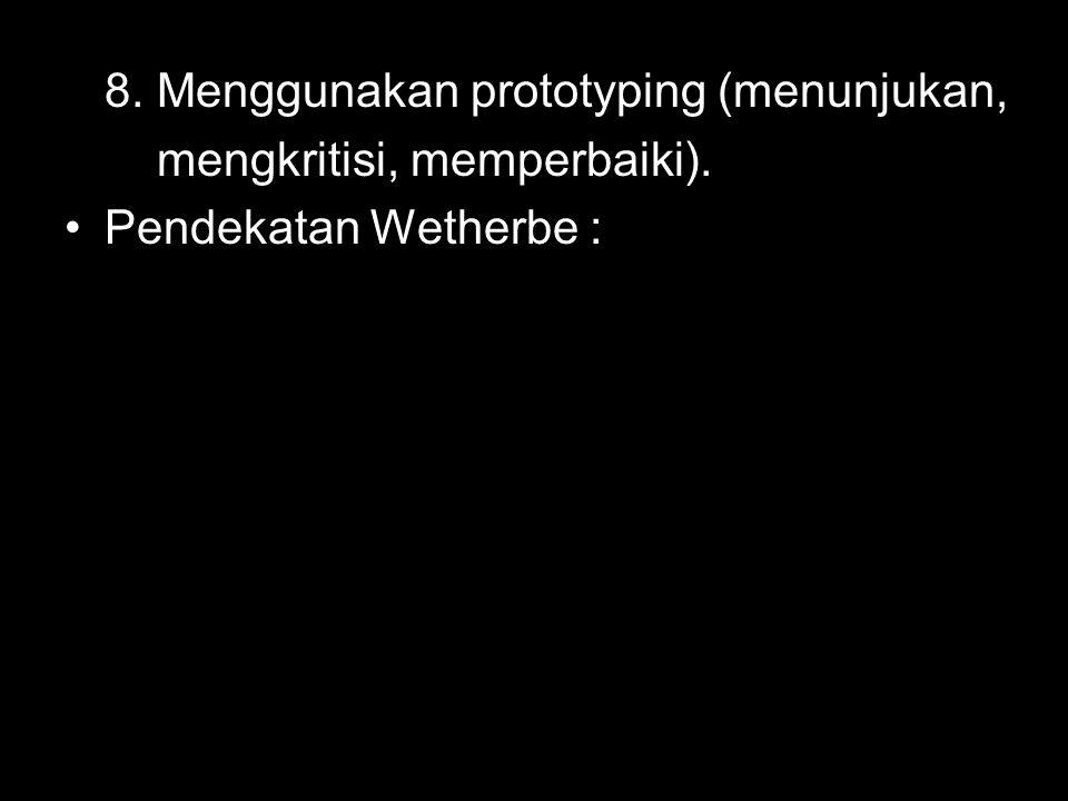 8. Menggunakan prototyping (menunjukan, mengkritisi, memperbaiki). Pendekatan Wetherbe :