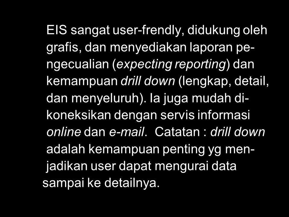 EIS sangat user-frendly, didukung oleh grafis, dan menyediakan laporan pe- ngecualian (expecting reporting) dan kemampuan drill down (lengkap, detail,