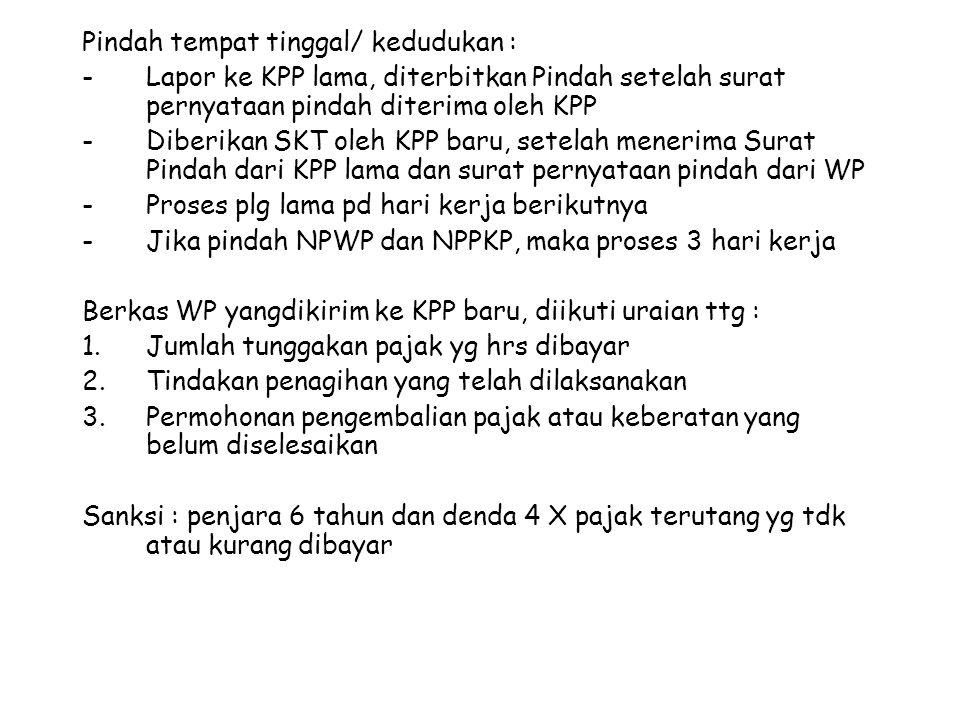 Pindah tempat tinggal/ kedudukan : - Lapor ke KPP lama, diterbitkan Pindah setelah surat pernyataan pindah diterima oleh KPP -Diberikan SKT oleh KPP b