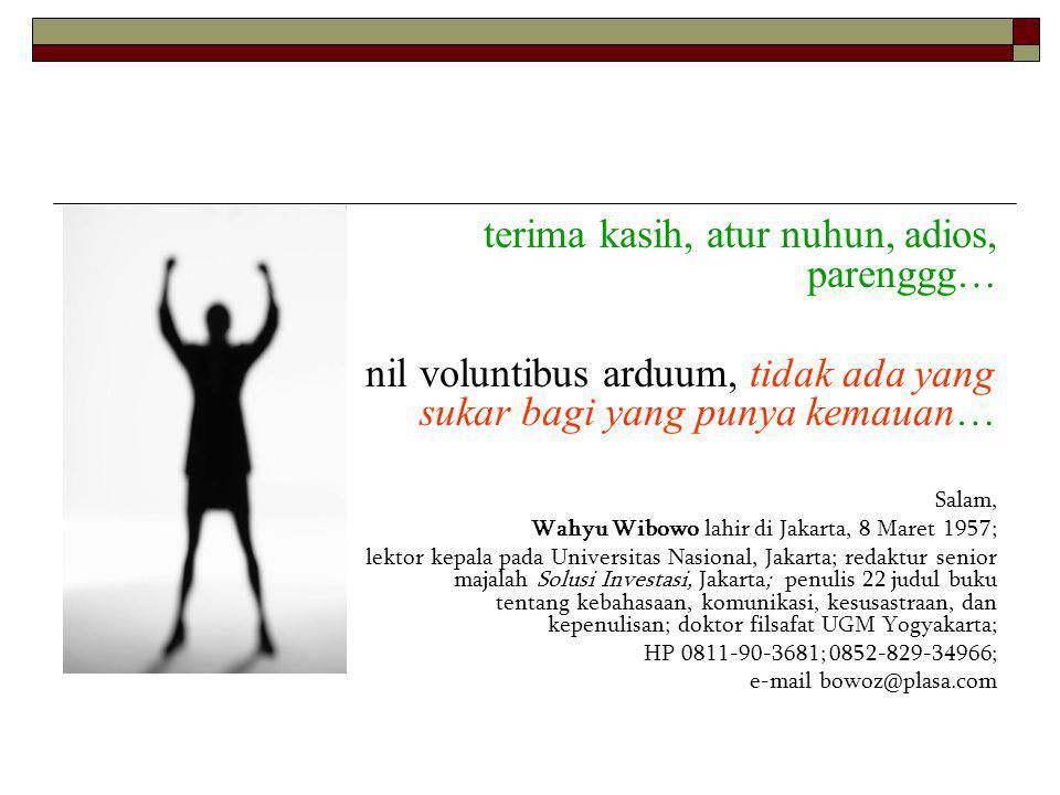terima kasih, atur nuhun, adios, parenggg… nil voluntibus arduum, tidak ada yang sukar bagi yang punya kemauan… Salam, Wahyu Wibowo lahir di Jakarta, 8 Maret 1957; lektor kepala pada Universitas Nasional, Jakarta; redaktur senior majalah Solusi Investasi, Jakarta; penulis 22 judul buku tentang kebahasaan, komunikasi, kesusastraan, dan kepenulisan; doktor filsafat UGM Yogyakarta; HP 0811-90-3681; 0852-829-34966; e-mail bowoz@plasa.com