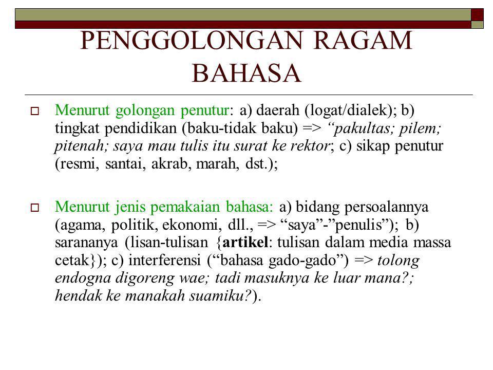 PENGGOLONGAN RAGAM BAHASA  Menurut golongan penutur: a) daerah (logat/dialek); b) tingkat pendidikan (baku-tidak baku) => pakultas; pilem; pitenah; saya mau tulis itu surat ke rektor; c) sikap penutur (resmi, santai, akrab, marah, dst.);  Menurut jenis pemakaian bahasa: a) bidang persoalannya (agama, politik, ekonomi, dll., => saya - penulis ); b) sarananya (lisan-tulisan {artikel: tulisan dalam media massa cetak}); c) interferensi ( bahasa gado-gado ) => tolong endogna digoreng wae; tadi masuknya ke luar mana ; hendak ke manakah suamiku ).