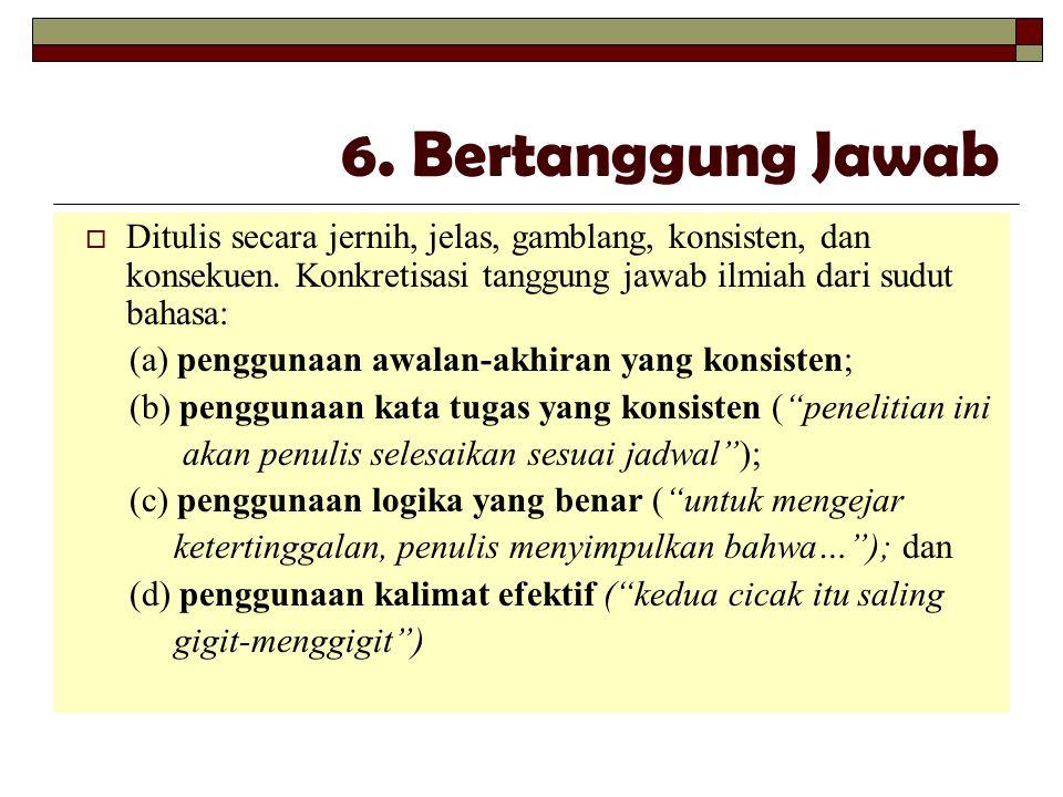 6. Bertanggung Jawab  Ditulis secara jernih, jelas, gamblang, konsisten, dan konsekuen. Konkretisasi tanggung jawab ilmiah dari sudut bahasa: (a) pen