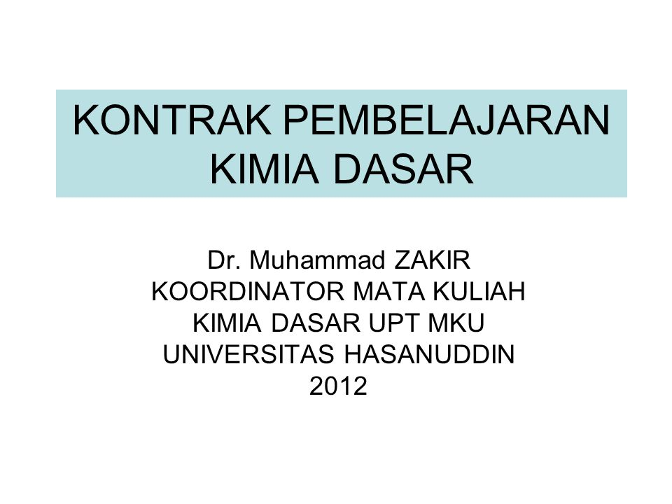 KONTRAK PEMBELAJARAN KIMIA DASAR Dr. Muhammad ZAKIR KOORDINATOR MATA KULIAH KIMIA DASAR UPT MKU UNIVERSITAS HASANUDDIN 2012