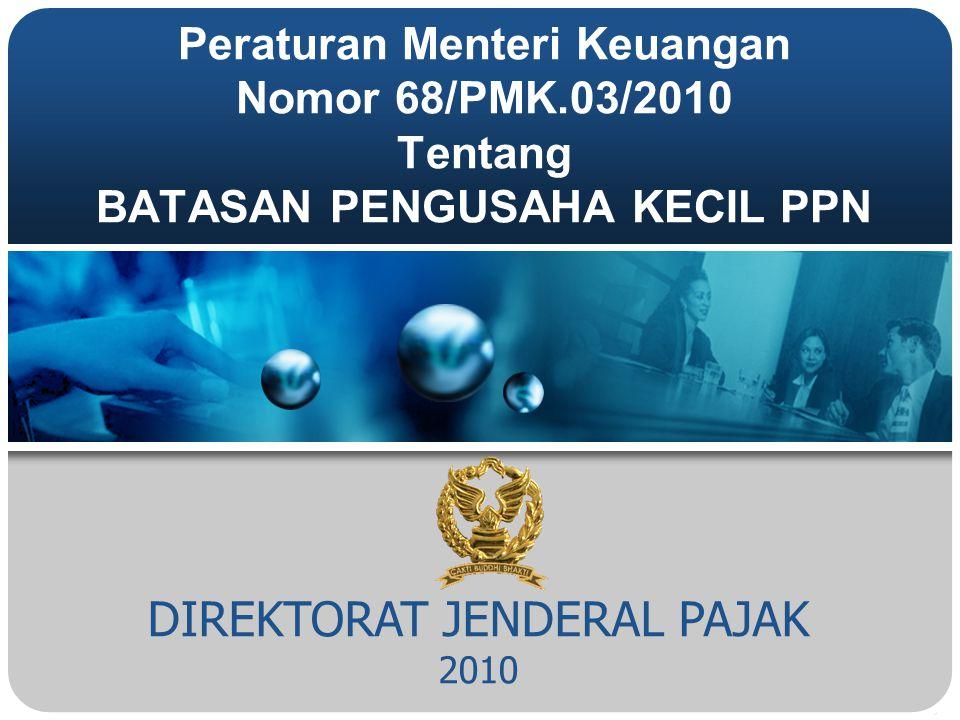 DIREKTORAT JENDERAL PAJAK 2010 Peraturan Menteri Keuangan Nomor 68/PMK.03/2010 Tentang BATASAN PENGUSAHA KECIL PPN