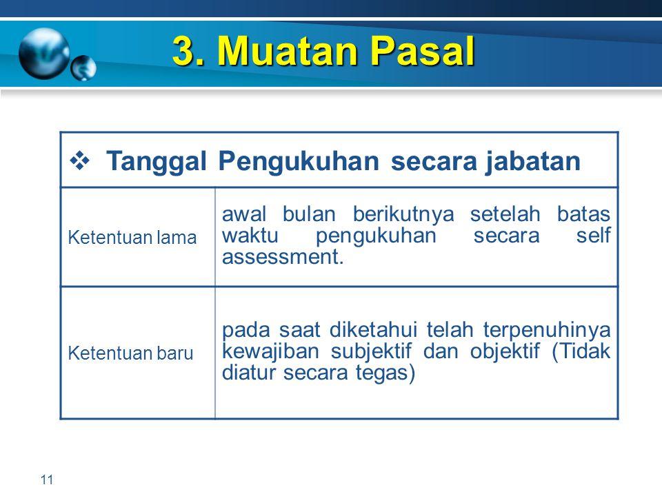 3. Muatan Pasal 11  Tanggal Pengukuhan secara jabatan Ketentuan lama awal bulan berikutnya setelah batas waktu pengukuhan secara self assessment. Ket