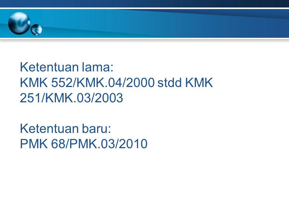 Ketentuan lama: KMK 552/KMK.04/2000 stdd KMK 251/KMK.03/2003 Ketentuan baru: PMK 68/PMK.03/2010