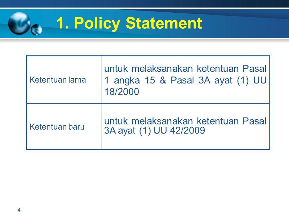 1. Policy Statement 4 Ketentuan lama untuk melaksanakan ketentuan Pasal 1 angka 15 & Pasal 3A ayat (1) UU 18/2000 Ketentuan baru untuk melaksanakan ke