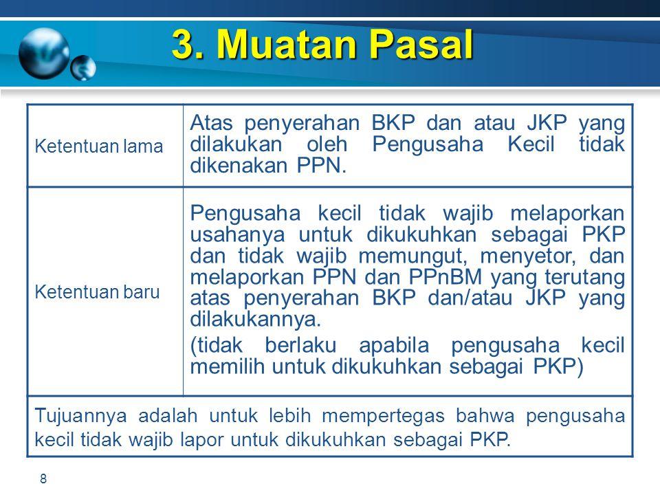 3. Muatan Pasal 8 Ketentuan lama Atas penyerahan BKP dan atau JKP yang dilakukan oleh Pengusaha Kecil tidak dikenakan PPN. Ketentuan baru Pengusaha ke
