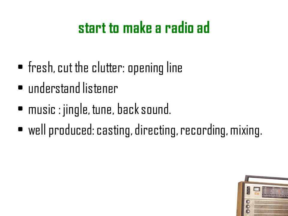 "start to make a radio ad meet the brief a big idea  grab attention "" ear-catching "" great story / script (great = simple) entertaining: humor, touchy"