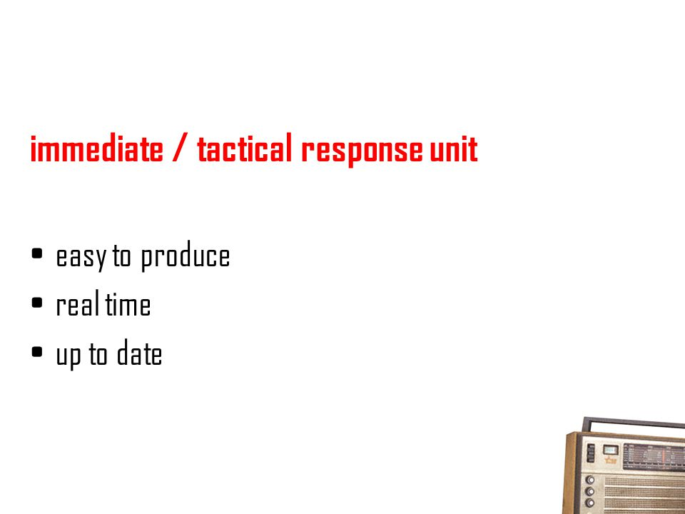 immediate / tactical response unit easy to produce real time up to date
