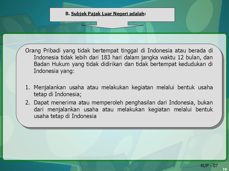 10 B. Subjek Pajak Luar Negeri adalah: KUP - 07 Orang Pribadi yang tidak bertempat tinggal di Indonesia atau berada di Indonesia tidak lebih dari 183