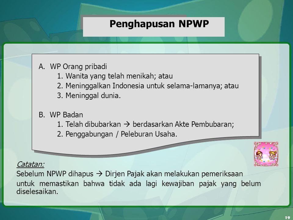 19 Penghapusan NPWP A. WP Orang pribadi 1. Wanita yang telah menikah; atau 2. Meninggalkan Indonesia untuk selama-lamanya; atau 3. Meninggal dunia. B.