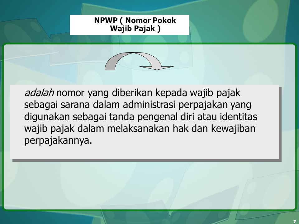 7 NPWP ( Nomor Pokok Wajib Pajak ) adalah nomor yang diberikan kepada wajib pajak sebagai sarana dalam administrasi perpajakan yang digunakan sebagai