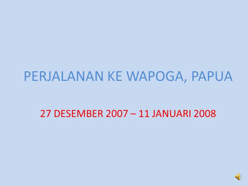 PERJALANAN KE WAPOGA, PAPUA 27 DESEMBER 2007 – 11 JANUARI 2008