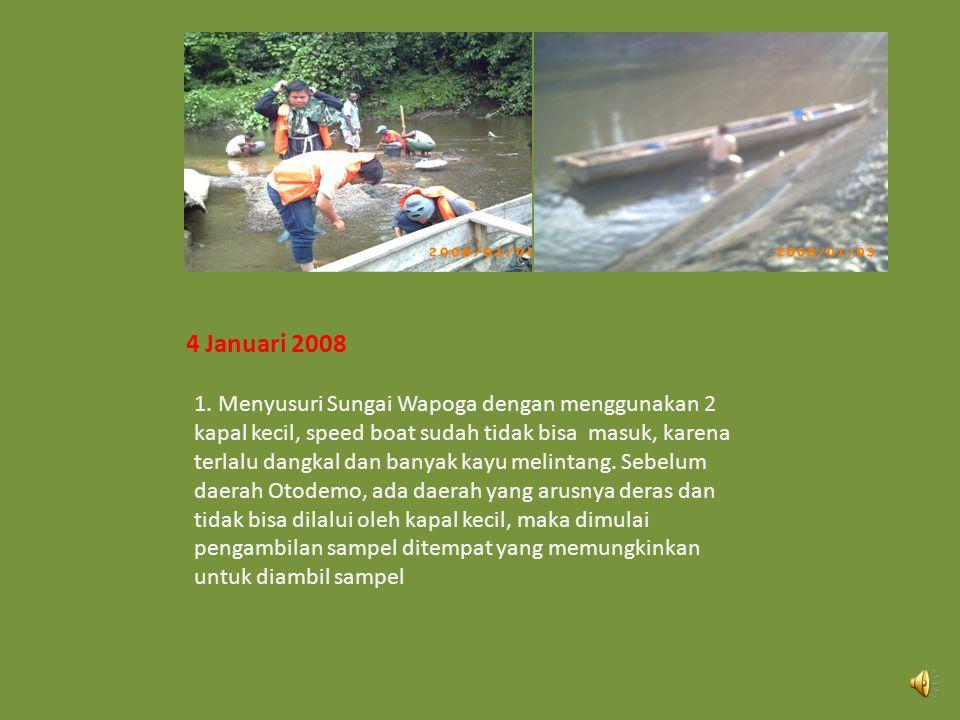 3 Desember 2008 1.Berangkat menyusuri sungai Wapoga menuju batas KP PT. Bumi Teknik Mandiri 2.Menginap di tepi sungai Wapoga