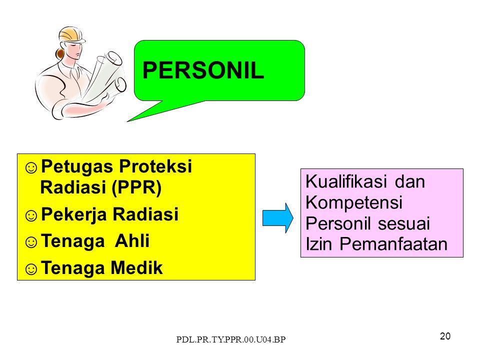 PDL.PR.TY.PPR.00.U04.BP 20 PERSONIL ☺Petugas Proteksi Radiasi (PPR) ☺Pekerja Radiasi ☺Tenaga Ahli ☺Tenaga Medik Kualifikasi dan Kompetensi Personil sesuai Izin Pemanfaatan