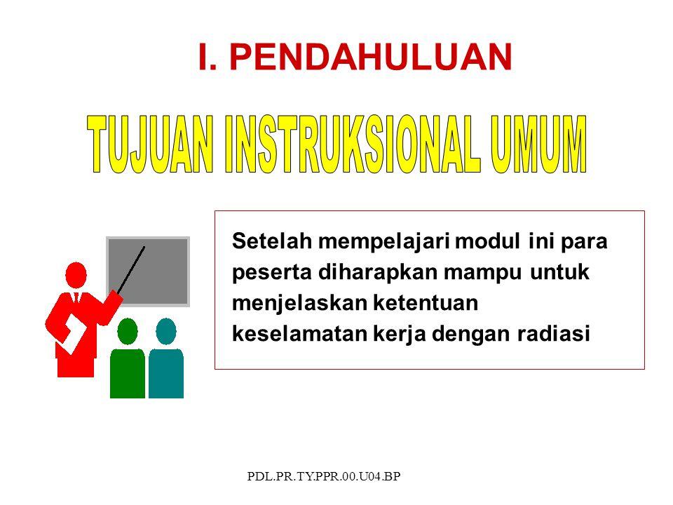 PDL.PR.TY.PPR.00.U04.BP Setelah mempelajari modul ini para peserta diharapkan mampu untuk menjelaskan ketentuan keselamatan kerja dengan radiasi I.