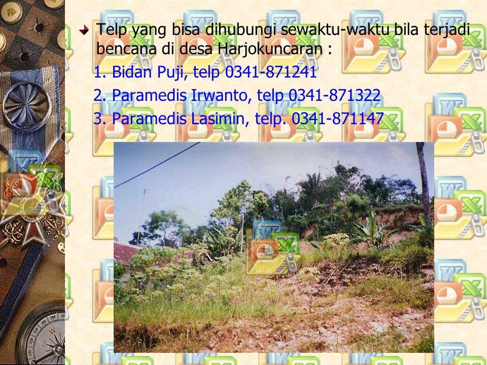 Telp yang bisa dihubungi sewaktu-waktu bila terjadi bencana di desa Harjokuncaran : 1. Bidan Puji, telp 0341-871241 2. Paramedis Irwanto, telp 0341-87