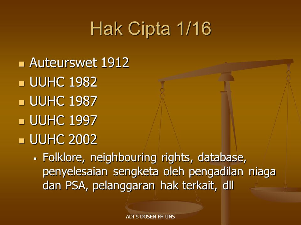 Hak Cipta 1/16 Auteurswet 1912 Auteurswet 1912 UUHC 1982 UUHC 1982 UUHC 1987 UUHC 1987 UUHC 1997 UUHC 1997 UUHC 2002 UUHC 2002  Folklore, neighbouring rights, database, penyelesaian sengketa oleh pengadilan niaga dan PSA, pelanggaran hak terkait, dll ADI S DOSEN FH UNS
