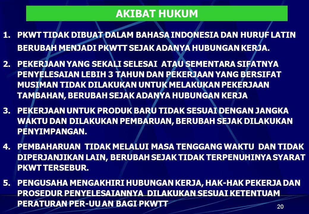 20 AKIBAT HUKUM 1.PKWT TIDAK DIBUAT DALAM BAHASA INDONESIA DAN HURUF LATIN BERUBAH MENJADI PKWTT SEJAK ADANYA HUBUNGAN KERJA. 2.PEKERJAAN YANG SEKALI