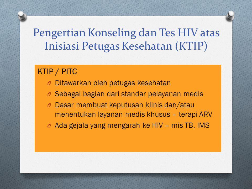 Pengertian Konseling dan Tes HIV atas Inisiasi Petugas Kesehatan (KTIP) KTIP / PITC O Ditawarkan oleh petugas kesehatan O Sebagai bagian dari standar pelayanan medis O Dasar membuat keputusan klinis dan/atau menentukan layanan medis khusus – terapi ARV O Ada gejala yang mengarah ke HIV – mis TB, IMS