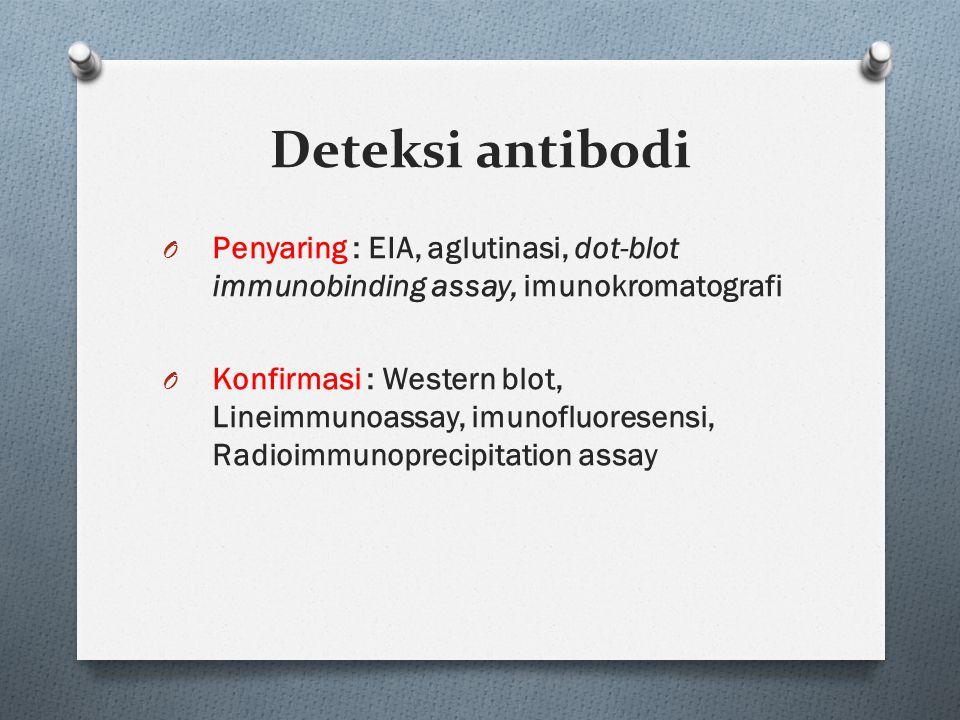 O Penyaring : EIA, aglutinasi, dot-blot immunobinding assay, imunokromatografi O Konfirmasi : Western blot, Lineimmunoassay, imunofluoresensi, Radioimmunoprecipitation assay Deteksi antibodi