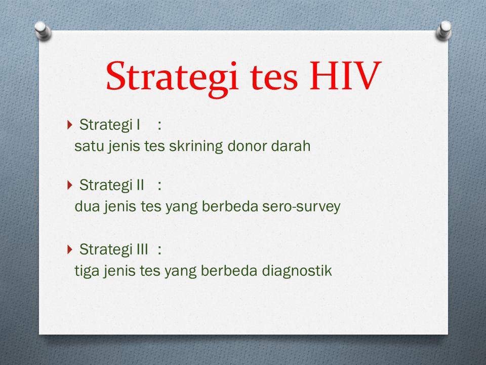 Strategi tes HIV  Strategi I : satu jenis tes skrining donor darah  Strategi II: dua jenis tes yang berbeda sero-survey  Strategi III: tiga jenis t
