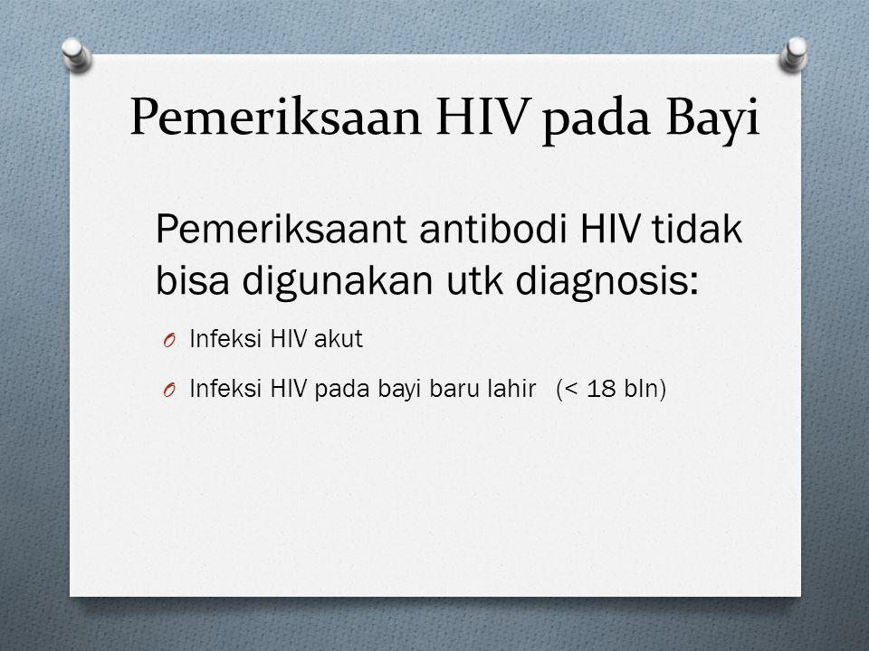 Pemeriksaan HIV pada Bayi Pemeriksaant antibodi HIV tidak bisa digunakan utk diagnosis: O Infeksi HIV akut O Infeksi HIV pada bayi baru lahir (< 18 bln)
