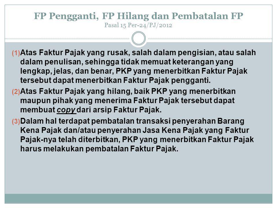 FP Pengganti, FP Hilang dan Pembatalan FP Pasal 15 Per-24/PJ/2012 (1) Atas Faktur Pajak yang rusak, salah dalam pengisian, atau salah dalam penulisan, sehingga tidak memuat keterangan yang lengkap, jelas, dan benar, PKP yang menerbitkan Faktur Pajak tersebut dapat menerbitkan Faktur Pajak pengganti.