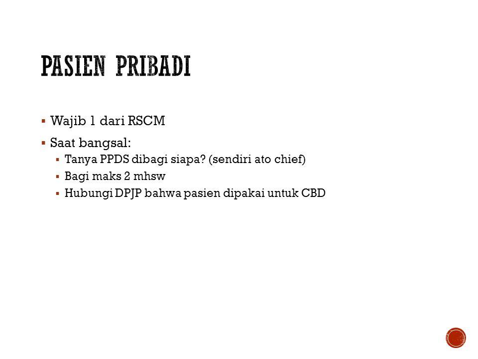  Wajib 1 dari RSCM  Saat bangsal:  Tanya PPDS dibagi siapa? (sendiri ato chief)  Bagi maks 2 mhsw  Hubungi DPJP bahwa pasien dipakai untuk CBD
