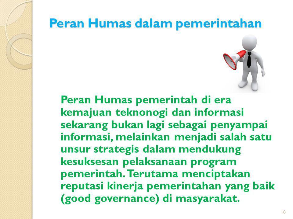 Peran Humas dalam pemerintahan Peran Humas pemerintah di era kemajuan teknonogi dan informasi sekarang bukan lagi sebagai penyampai informasi, melaink