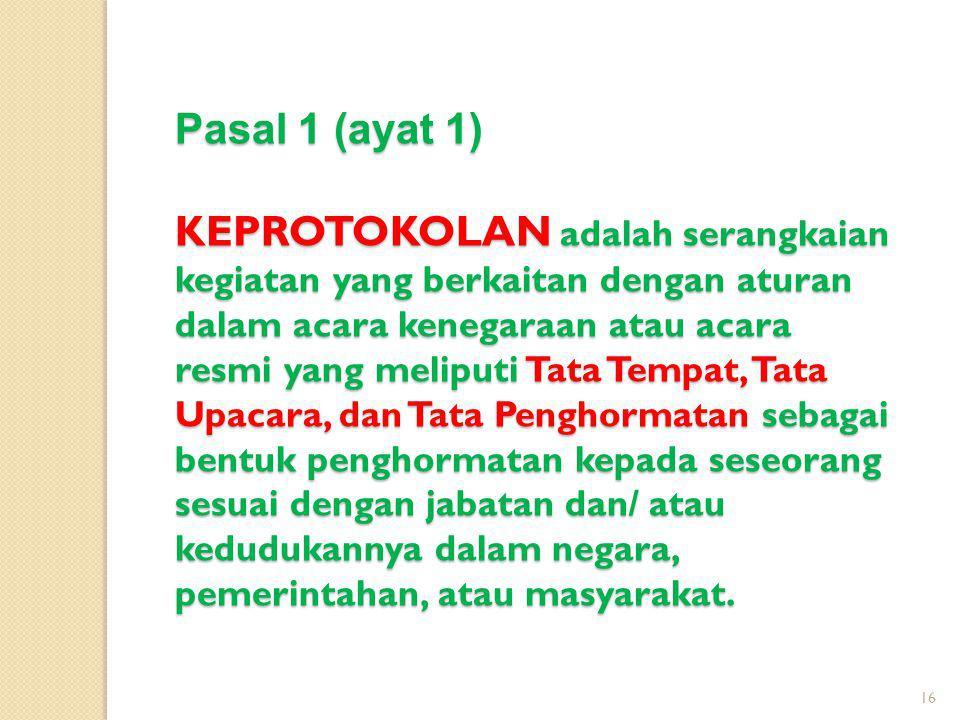 Pasal 1 (ayat 1) KEPROTOKOLAN adalah serangkaian kegiatan yang berkaitan dengan aturan dalam acara kenegaraan atau acara resmi yang meliputi Tata Temp