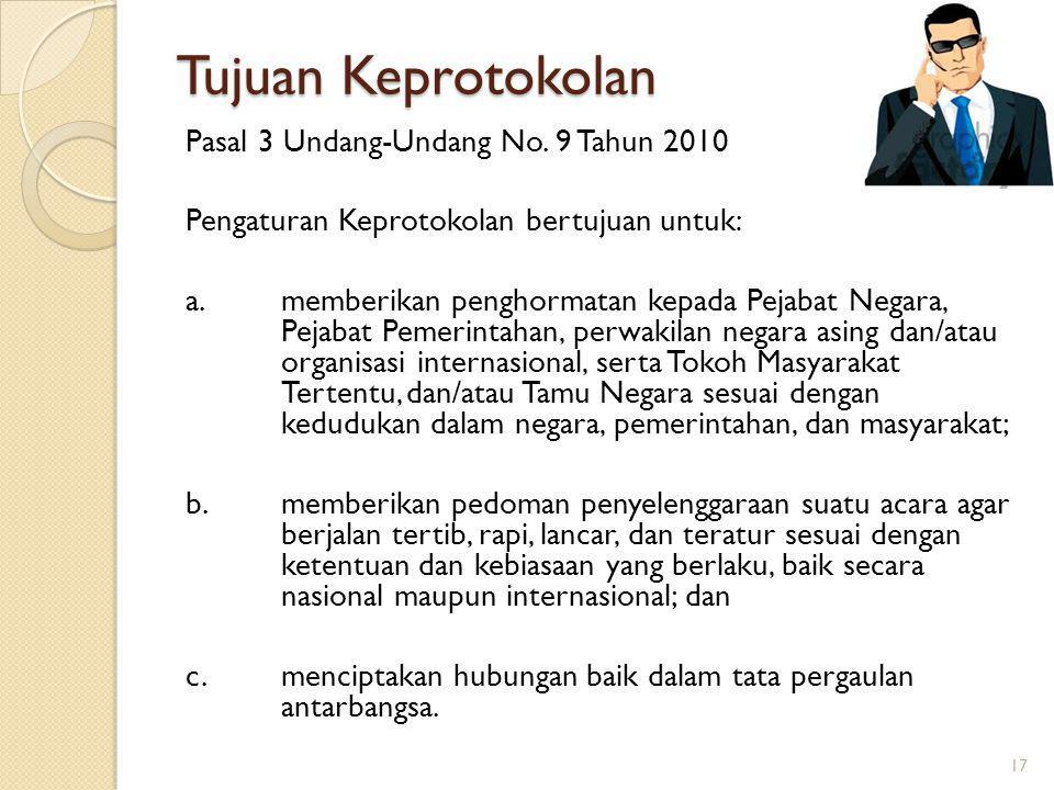 Tujuan Keprotokolan 17 Pasal 3 Undang-Undang No. 9 Tahun 2010 Pengaturan Keprotokolan bertujuan untuk: a. memberikan penghormatan kepada Pejabat Negar