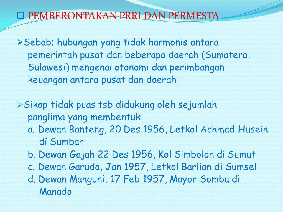  PEMBERONTAKAN PRRI DAN PERMESTA  Sebab; hubungan yang tidak harmonis antara pemerintah pusat dan beberapa daerah (Sumatera, Sulawesi) mengenai oton