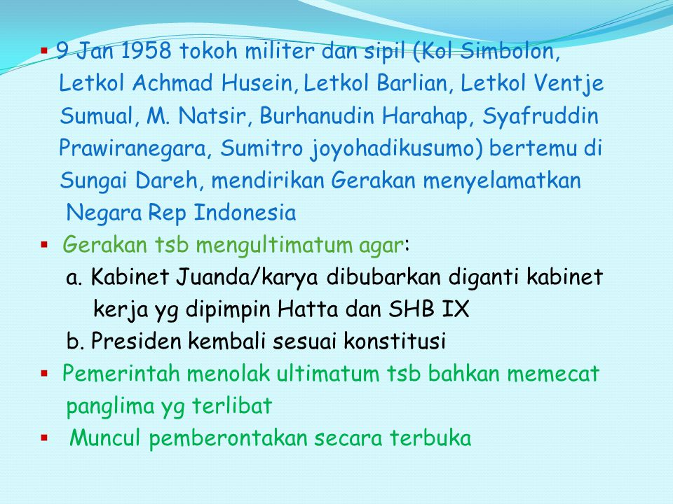 PRRI (Pemerintahan Revolusioner Republik Indonesia )  15 feb 1958 Letkol Achmad Husein memproklamasikan PRRI, Syafruddin prawiranegara sbg PM, pusat di Padang.