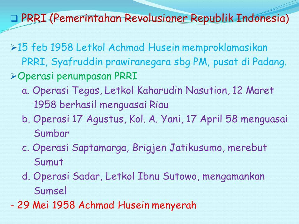  PRRI (Pemerintahan Revolusioner Republik Indonesia )  15 feb 1958 Letkol Achmad Husein memproklamasikan PRRI, Syafruddin prawiranegara sbg PM, pusa