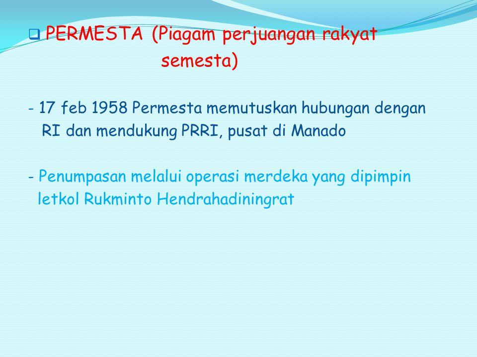  PERMESTA (Piagam perjuangan rakyat semesta) - 17 feb 1958 Permesta memutuskan hubungan dengan RI dan mendukung PRRI, pusat di Manado - Penumpasan me