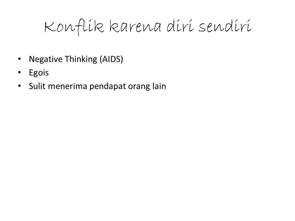 Konflik karena diri sendiri Negative Thinking (AIDS) Egois Sulit menerima pendapat orang lain