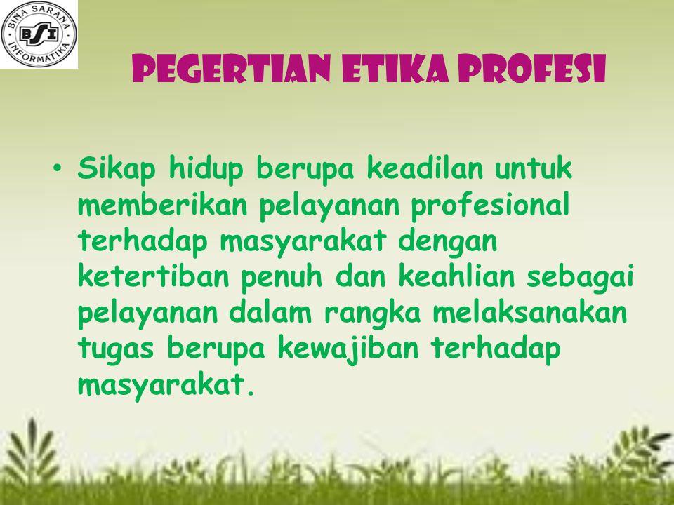 Pegertian Etika Profesi Sikap hidup berupa keadilan untuk memberikan pelayanan profesional terhadap masyarakat dengan ketertiban penuh dan keahlian sebagai pelayanan dalam rangka melaksanakan tugas berupa kewajiban terhadap masyarakat.
