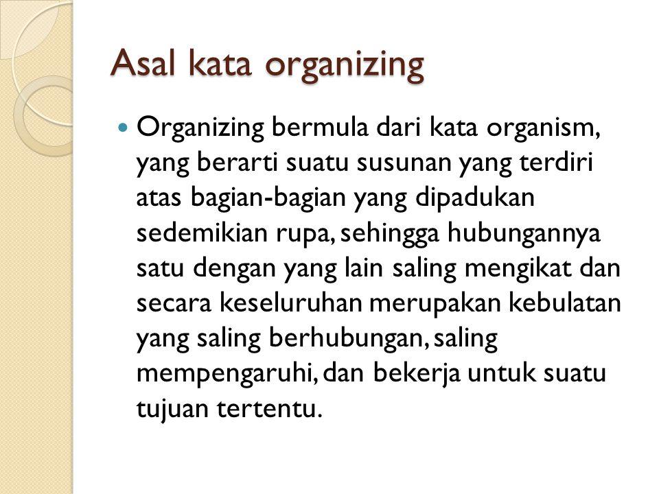 Asal kata organizing Organizing bermula dari kata organism, yang berarti suatu susunan yang terdiri atas bagian-bagian yang dipadukan sedemikian rupa,